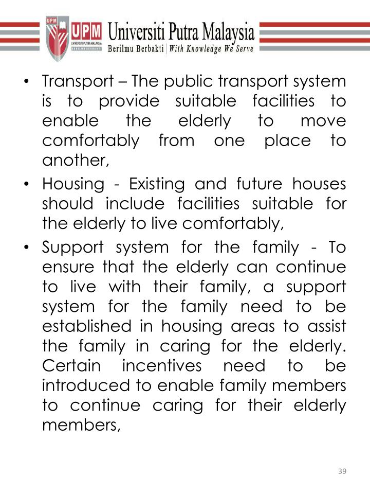 Transport – The public transport system is to provide suitable facilities to enable the elderly to move comfortably from one place to another,