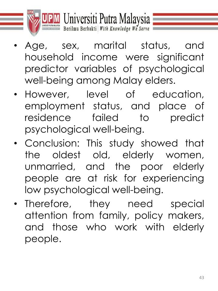 Age, sex, marital status, and household income were significant predictor variables of psychological well-being among Malay elders.