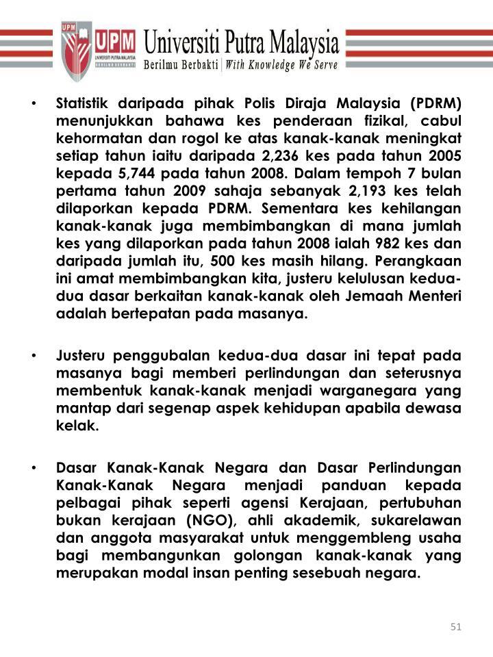 Statistik daripada pihak Polis Diraja Malaysia (PDRM) menunjukkan bahawa kes penderaan fizikal, cabul kehormatan dan rogol ke atas kanak-kanak meningkat setiap tahun iaitu daripada 2,236 kes pada tahun 2005 kepada 5,744 pada tahun 2008. Dalam tempoh 7 bulan pertama tahun
