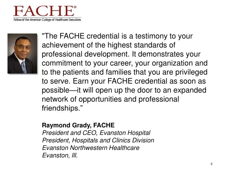 """The FACHE credential is a testimony to your achievement of the highest standards of professional de..."
