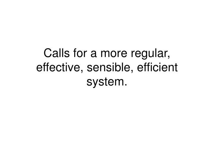 Calls for a more regular, effective, sensible, efficient system.