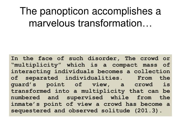 The panopticon accomplishes a marvelous transformation…