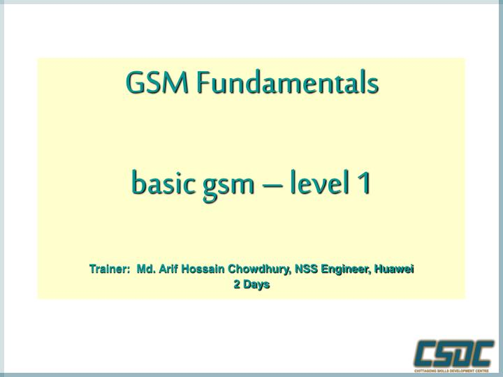 Gsm fundamentals basic gsm level 1 trainer md arif hossain chowdhury nss engineer huawei 2 days