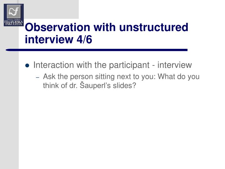 Observation with unstructured interview 4/6