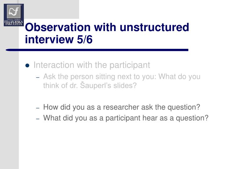 Observation with unstructured interview 5/6