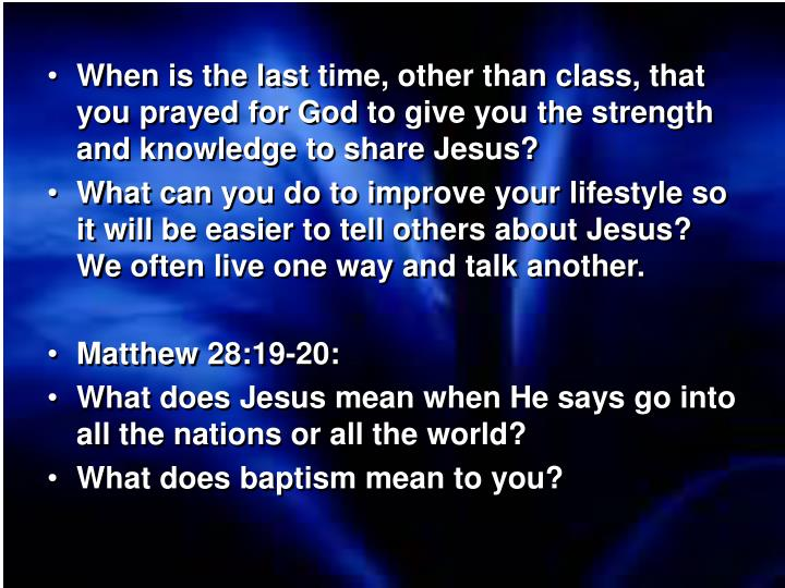 When is the last time, other than class, that you prayed for God to give you the strength and knowledge to share Jesus?