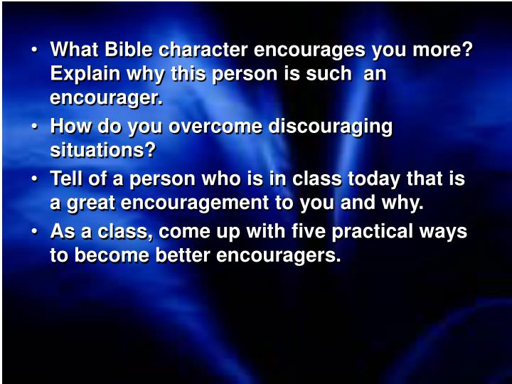 What Bible character encourages you more?  Explain why this person is such  an encourager.
