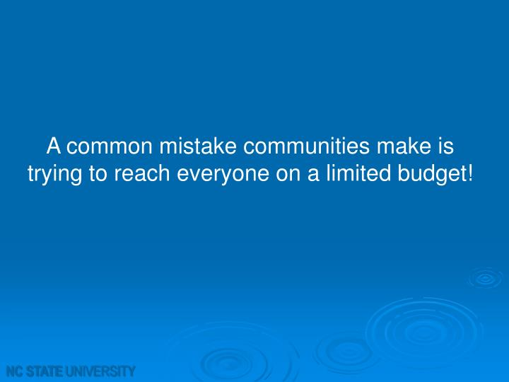 A common mistake communities make is trying to reach everyone on a limited budget!