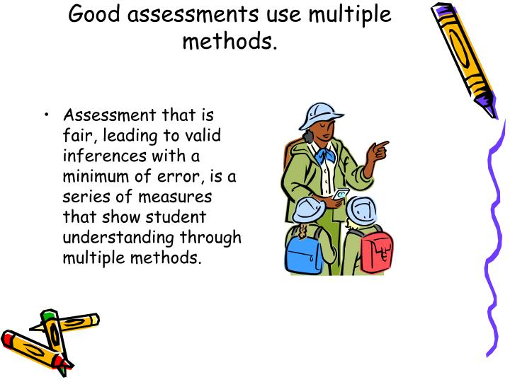Good assessments use multiple methods.