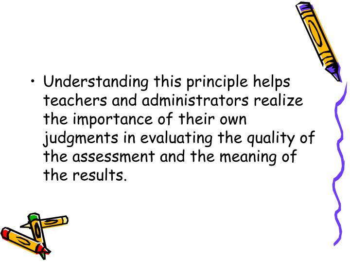 Understanding this principle helps teachers and administrators realize the importance of their own judgments in evaluating the quality of the assessment and the meaning of the results.