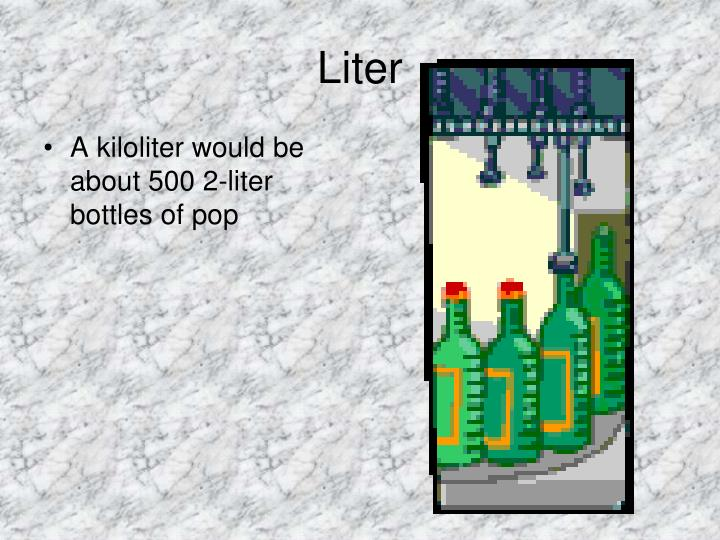 A kiloliter would be about 500 2-liter bottles of pop
