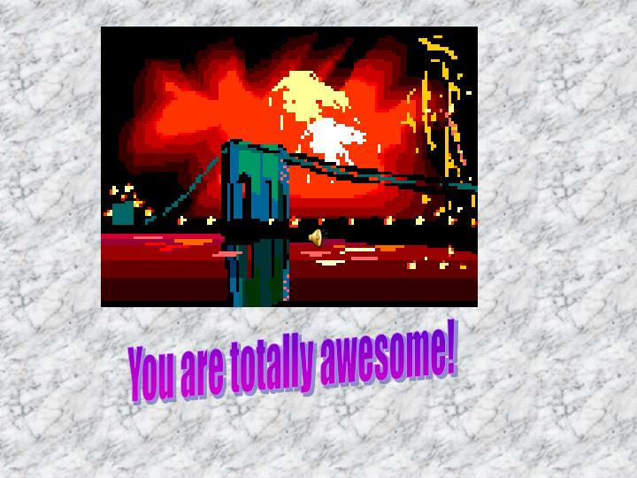 You are totally awesome!