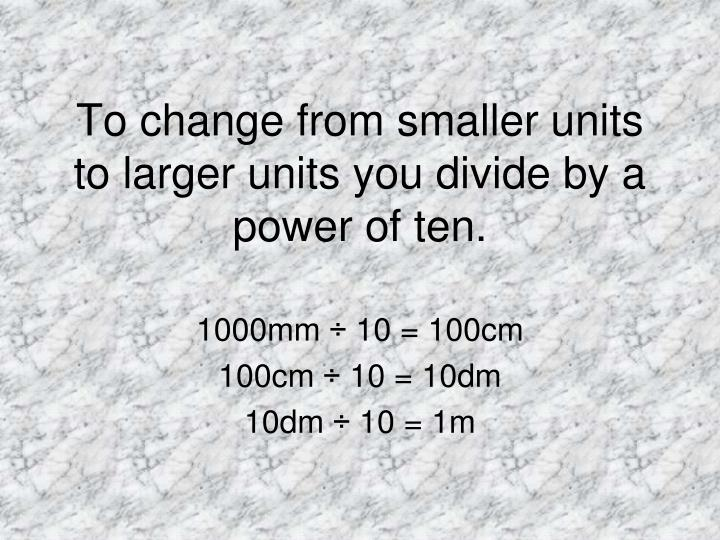 To change from smaller units to larger units you divide by a power of ten.