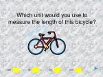 which unit would you use to measure the length of this bicycle