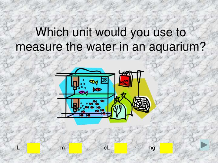 Which unit would you use to measure the water in an aquarium?