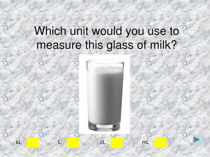 Which unit would you use to measure this glass of milk?