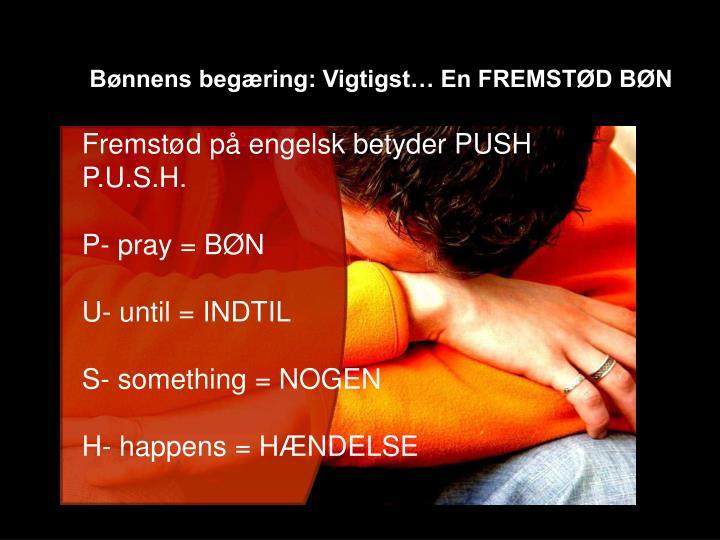 Bønnens begæring: Vigtigst… En FREMSTØD BØN