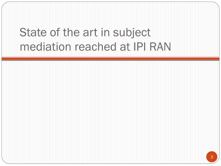 State of the art in subject mediation reached at IPI RAN