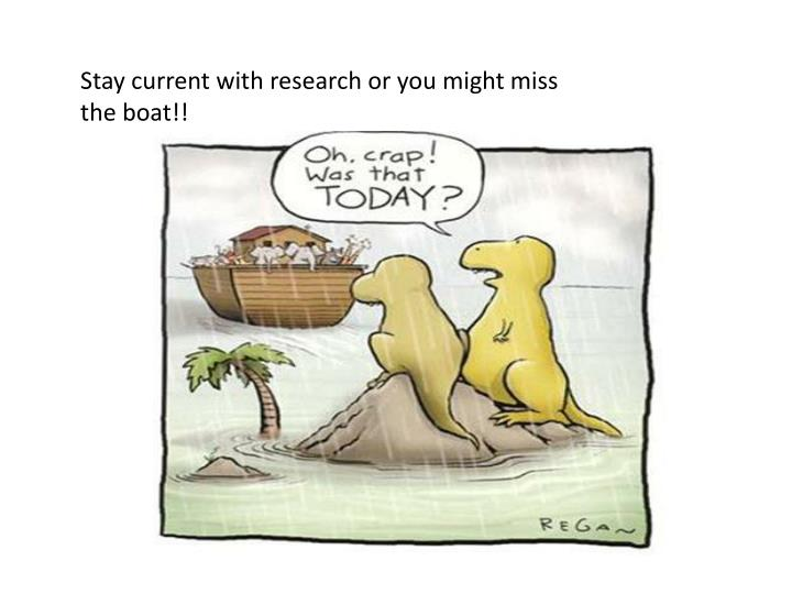 Stay current with research or you might miss the boat!!