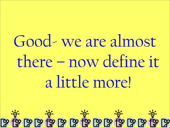 Good- we are almost there – now define it a little more!