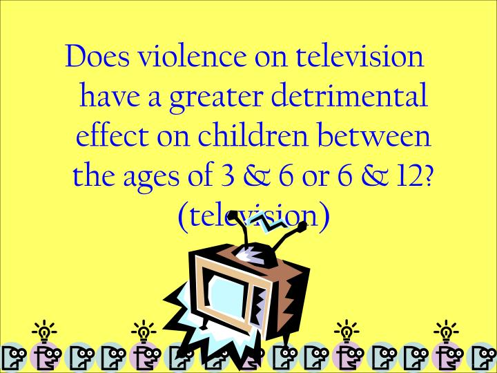 Does violence on television have a greater detrimental effect on children between the ages of 3 & 6 or 6 & 12? (television)