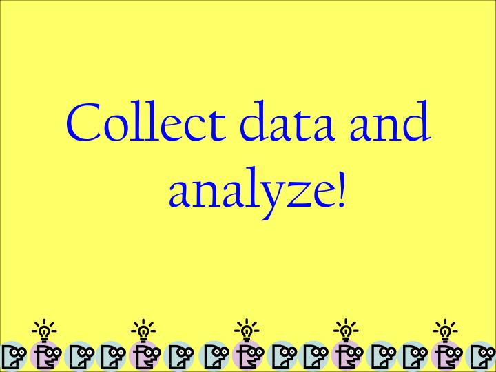 Collect data and analyze!