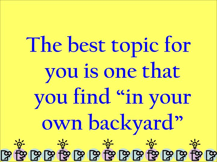 "The best topic for you is one that you find ""in your own backyard"""