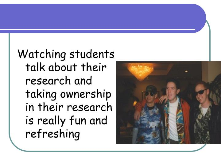 Watching students talk about their research and taking ownership in their research is really fun and refreshing