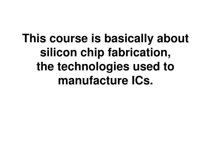 This course is basically about silicon chip fabrication the technologies used to manufacture ics