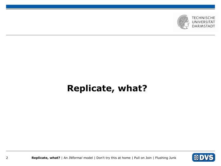 Replicate, what?
