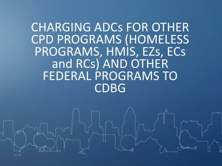 CHARGING ADCs FOR OTHER CPD PROGRAMS (HOMELESS PROGRAMS, HMIS, EZs, ECs and RCs) AND OTHER FEDERAL PROGRAMS TO CDBG