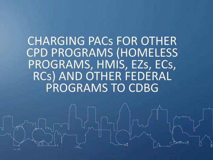 CHARGING PACs FOR OTHER CPD PROGRAMS (HOMELESS PROGRAMS, HMIS, EZs, ECs, RCs) AND OTHER FEDERAL PROGRAMS TO CDBG