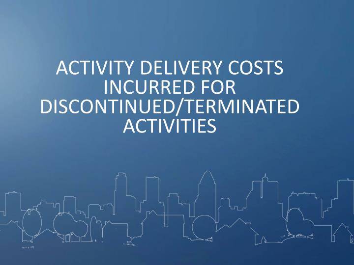 ACTIVITY DELIVERY COSTS INCURRED FOR DISCONTINUED/TERMINATED ACTIVITIES