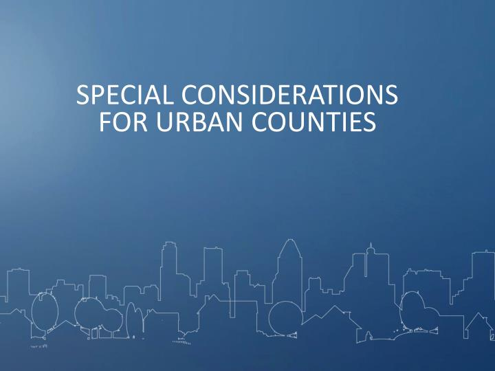 SPECIAL CONSIDERATIONS FOR URBAN COUNTIES