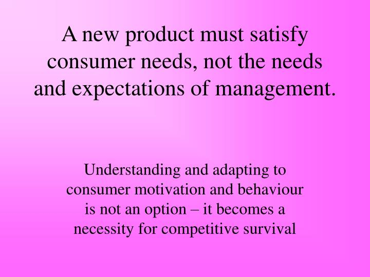 A new product must satisfy consumer needs, not the needs and expectations of management.