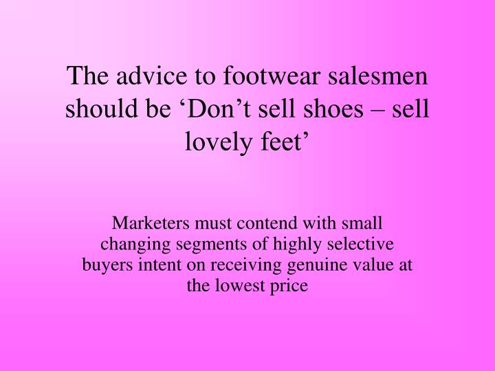 The advice to footwear salesmen should be 'Don't sell shoes – sell lovely feet'