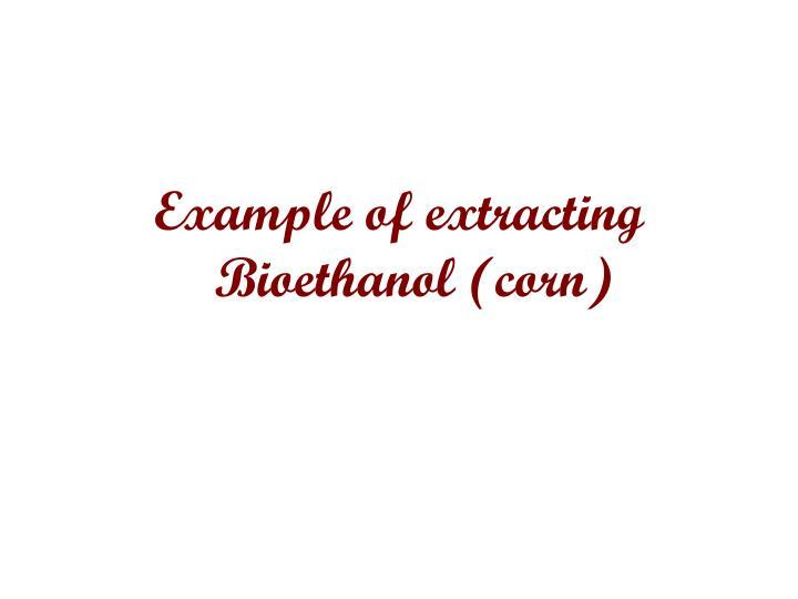 Example of extracting Bioethanol (corn)