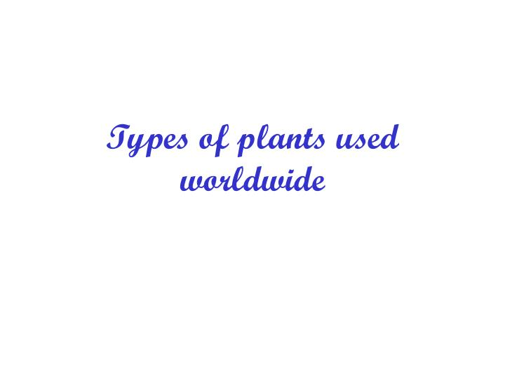 Types of plants used worldwide