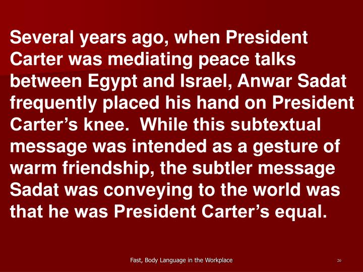 Several years ago, when President Carter was mediating peace talks between Egypt and Israel, Anwar Sadat frequently placed his hand on President Carter's knee.  While this subtextual message was intended as a gesture of warm friendship, the subtler message Sadat was conveying to the world was that he was President Carter's equal.