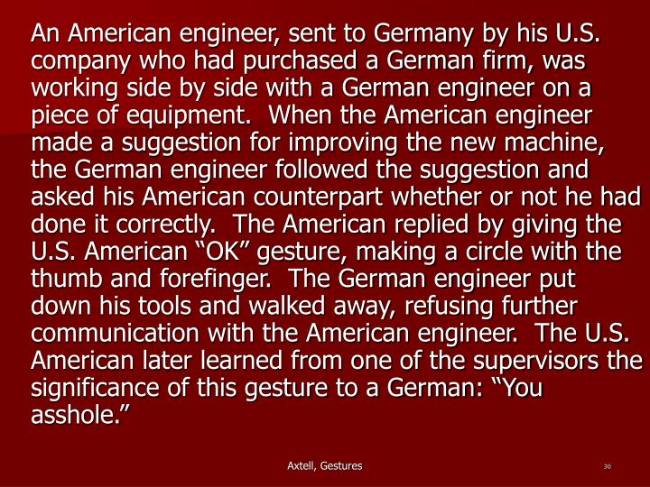 "An American engineer, sent to Germany by his U.S. company who had purchased a German firm, was working side by side with a German engineer on a piece of equipment.  When the American engineer made a suggestion for improving the new machine, the German engineer followed the suggestion and asked his American counterpart whether or not he had done it correctly.  The American replied by giving the U.S. American ""OK"" gesture, making a circle with the thumb and forefinger.  The German engineer put down his tools and walked away, refusing further communication with the American engineer.  The U.S. American later learned from one of the supervisors the significance of this gesture to a German: ""You asshole."""
