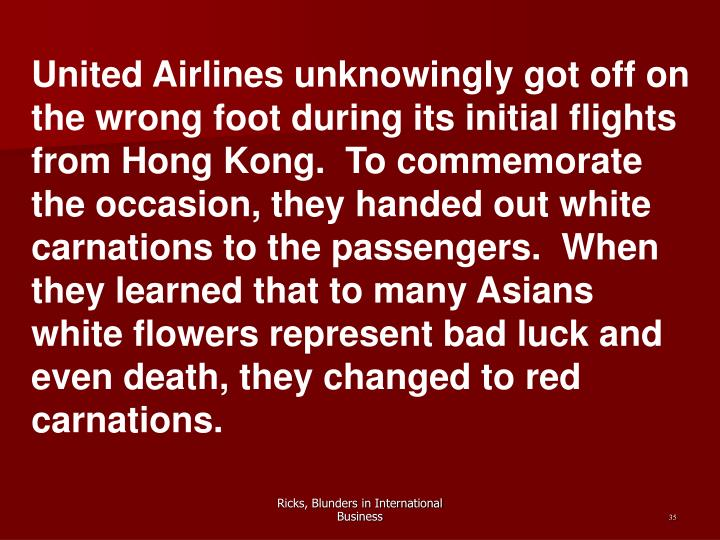 United Airlines unknowingly got off on the wrong foot during its initial flights from Hong Kong.  To commemorate the occasion, they handed out white carnations to the passengers.  When they learned that to many Asians white flowers represent bad luck and even death, they changed to red carnations.