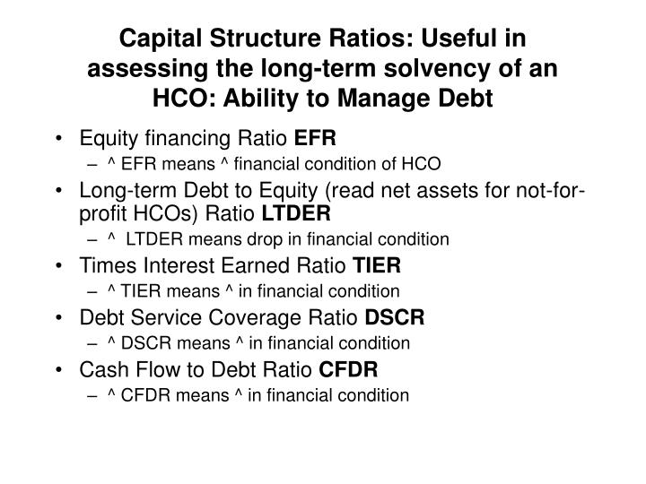 Capital Structure Ratios: Useful in assessing the long-term solvency of an HCO: Ability to Manage Debt