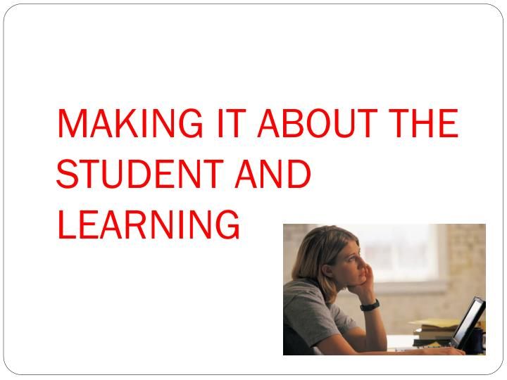 MAKING IT ABOUT THE STUDENT AND LEARNING