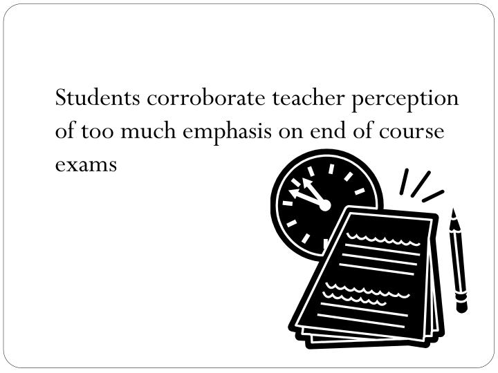 Students corroborate teacher perception of too much emphasis on end of course exams