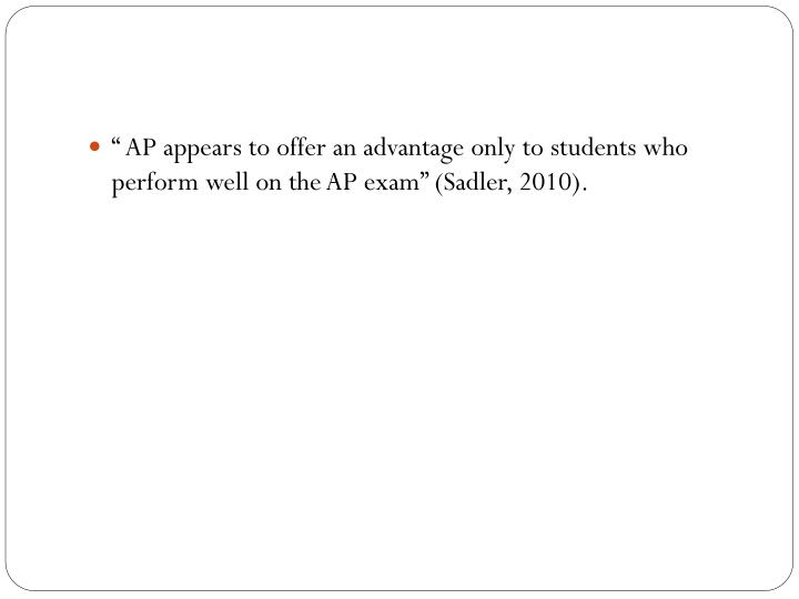 """"""" AP appears to offer an advantage only to students who perform well on the AP exam"""" (Sadler, 2010)."""