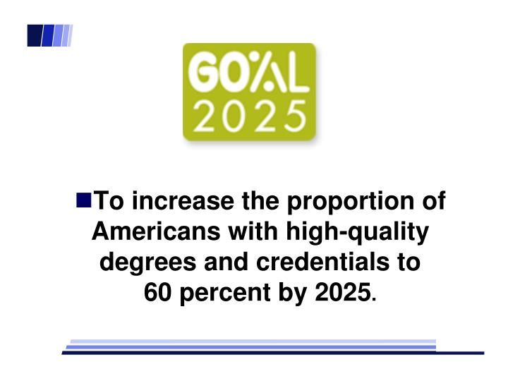 To increase the proportion of Americans with high-quality degrees and credentials to              60 percent by 2025