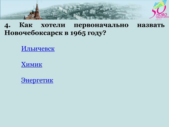 4. Как хотели первоначально назвать Новочебоксарск в 1965 году?
