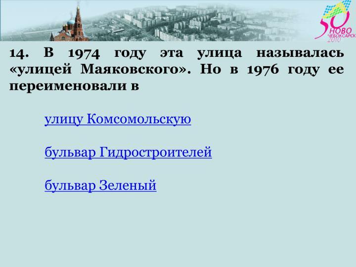 14. В 1974 году эта улица называлась «улицей Маяковского». Но в 1976 году ее переименовали в