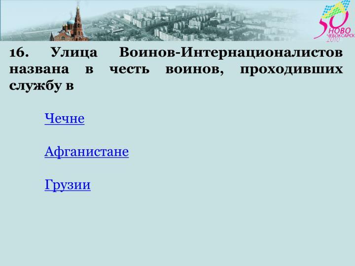 16. Улица Воинов-Интернационалистов  названа в честь воинов, проходивших службу в