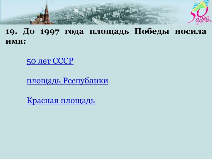 19. До 1997 года площадь Победы носила имя: